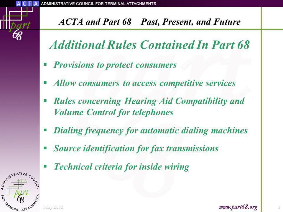 Additional Rules Contained In Part 68 Provisions to protect consumers Allow consumers to access competitive services Rules concerning Hearing Aid Compatibility and Volume Control for telephones Dialing frequency for automatic dialing machines Source identification for fax transmissions Technical criteria for inside wiring May 20025 ACTA and Part 68 Past, Present, and Future