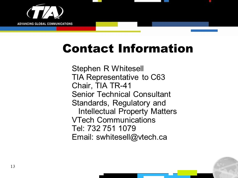 13 Contact Information Stephen R Whitesell TIA Representative to C63 Chair, TIA TR-41 Senior Technical Consultant Standards, Regulatory and Intellectu