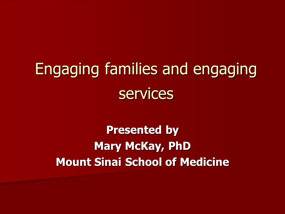 Engaging families and engaging services Presented by Mary McKay, PhD Mount Sinai School of Medicine
