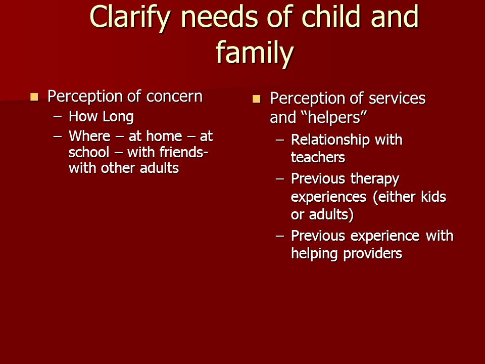 Clarify needs of child and family Perception of concern Perception of concern –How Long –Where – at home – at school – with friends- with other adults Perception of services and helpers Perception of services and helpers –Relationship with teachers –Previous therapy experiences (either kids or adults) –Previous experience with helping providers