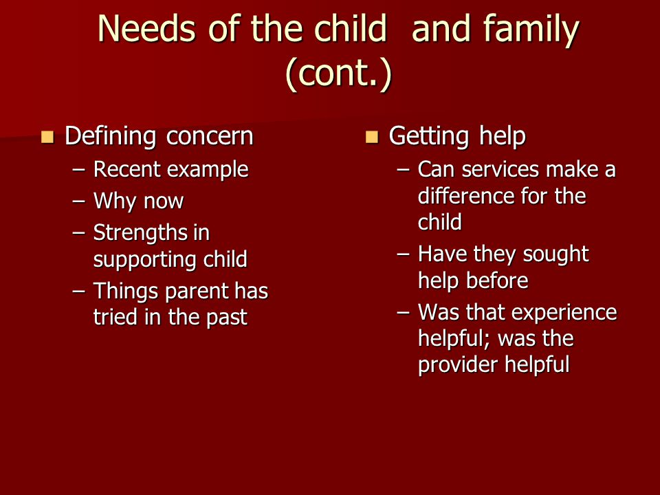 Needs of the child and family (cont.) Defining concern Defining concern –Recent example –Why now –Strengths in supporting child –Things parent has tried in the past Getting help Getting help –Can services make a difference for the child –Have they sought help before –Was that experience helpful; was the provider helpful