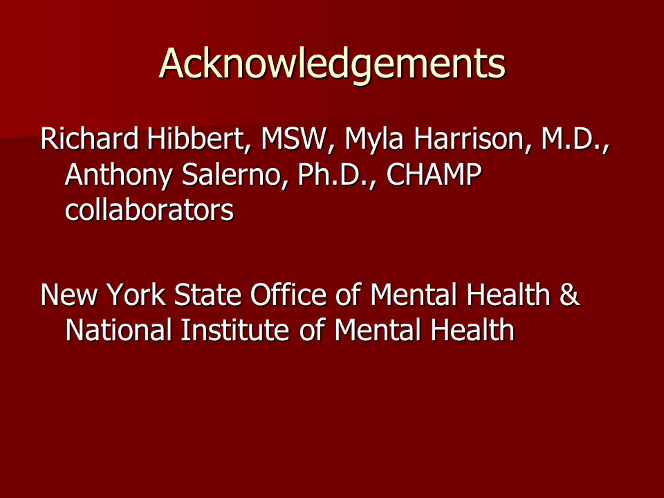 Acknowledgements Richard Hibbert, MSW, Myla Harrison, M.D., Anthony Salerno, Ph.D., CHAMP collaborators New York State Office of Mental Health & National Institute of Mental Health
