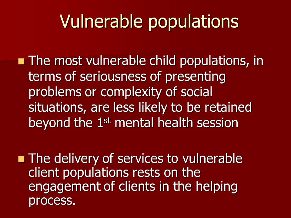 Vulnerable populations The most vulnerable child populations, in terms of seriousness of presenting problems or complexity of social situations, are less likely to be retained beyond the 1 st mental health session The most vulnerable child populations, in terms of seriousness of presenting problems or complexity of social situations, are less likely to be retained beyond the 1 st mental health session The delivery of services to vulnerable client populations rests on the engagement of clients in the helping process.
