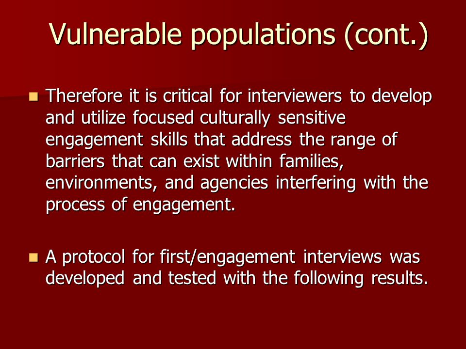 Vulnerable populations (cont.) Therefore it is critical for interviewers to develop and utilize focused culturally sensitive engagement skills that address the range of barriers that can exist within families, environments, and agencies interfering with the process of engagement.