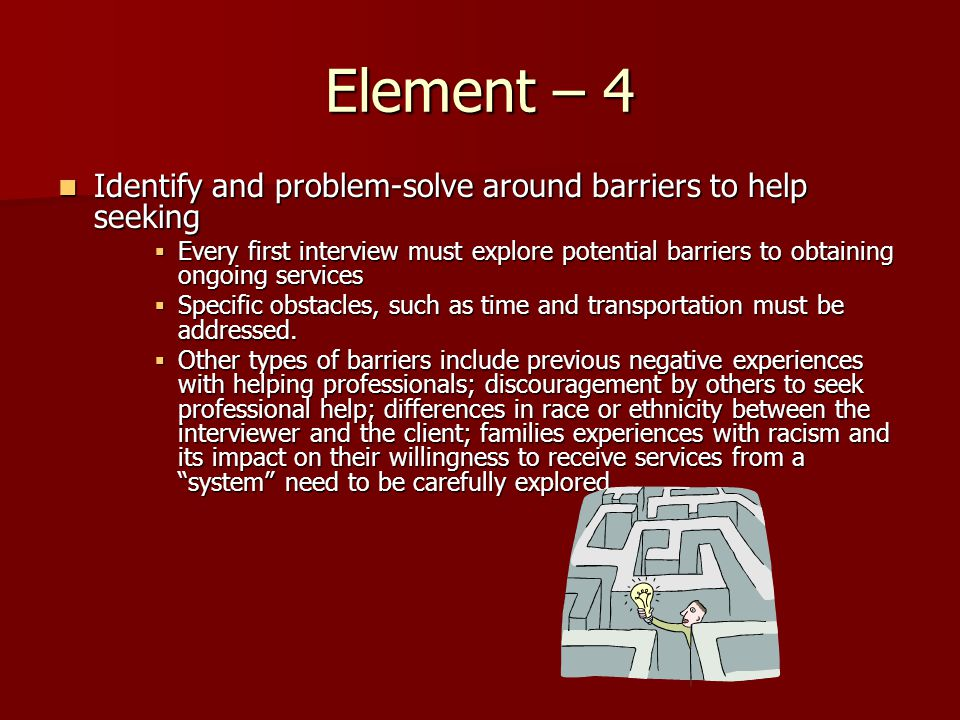 Element – 4 Identify and problem-solve around barriers to help seeking Identify and problem-solve around barriers to help seeking Every first interview must explore potential barriers to obtaining ongoing services Every first interview must explore potential barriers to obtaining ongoing services Specific obstacles, such as time and transportation must be addressed.