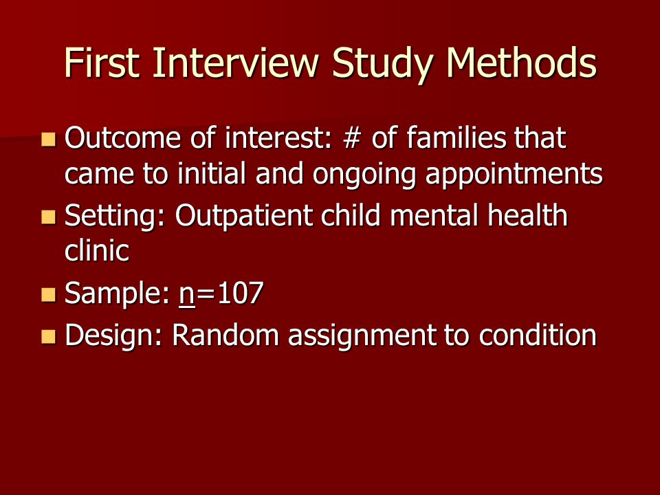 First Interview Study Methods Outcome of interest: # of families that came to initial and ongoing appointments Outcome of interest: # of families that came to initial and ongoing appointments Setting: Outpatient child mental health clinic Setting: Outpatient child mental health clinic Sample: n=107 Sample: n=107 Design: Random assignment to condition Design: Random assignment to condition