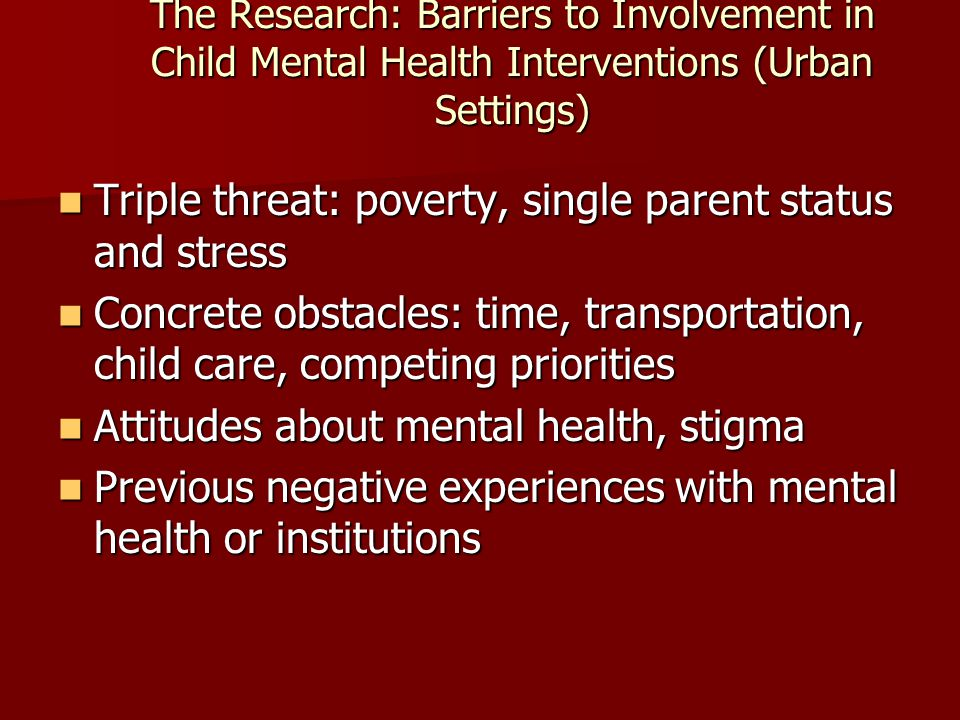The Research: Barriers to Involvement in Child Mental Health Interventions (Urban Settings) Triple threat: poverty, single parent status and stress Triple threat: poverty, single parent status and stress Concrete obstacles: time, transportation, child care, competing priorities Concrete obstacles: time, transportation, child care, competing priorities Attitudes about mental health, stigma Attitudes about mental health, stigma Previous negative experiences with mental health or institutions Previous negative experiences with mental health or institutions