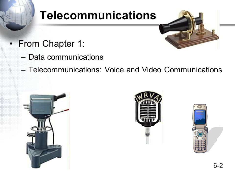6-2 Telecommunications From Chapter 1: –Data communications –Telecommunications: Voice and Video Communications