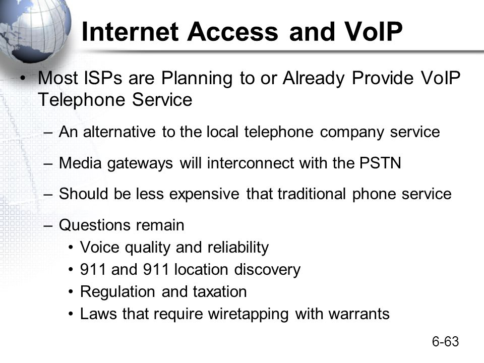 6-63 Internet Access and VoIP Most ISPs are Planning to or Already Provide VoIP Telephone Service –An alternative to the local telephone company servi