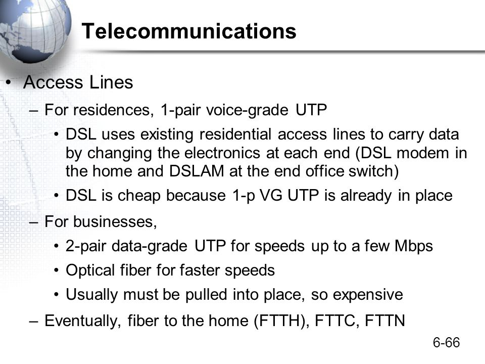 6-66 Telecommunications Access Lines –For residences, 1-pair voice-grade UTP DSL uses existing residential access lines to carry data by changing the
