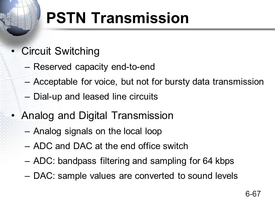 6-67 PSTN Transmission Circuit Switching –Reserved capacity end-to-end –Acceptable for voice, but not for bursty data transmission –Dial-up and leased