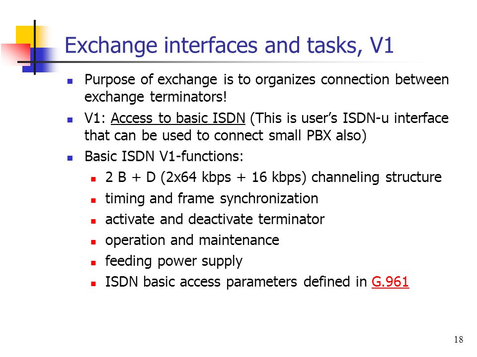 18 Exchange interfaces and tasks, V1 Purpose of exchange is to organizes connection between exchange terminators! V1: Access to basic ISDN (This is us