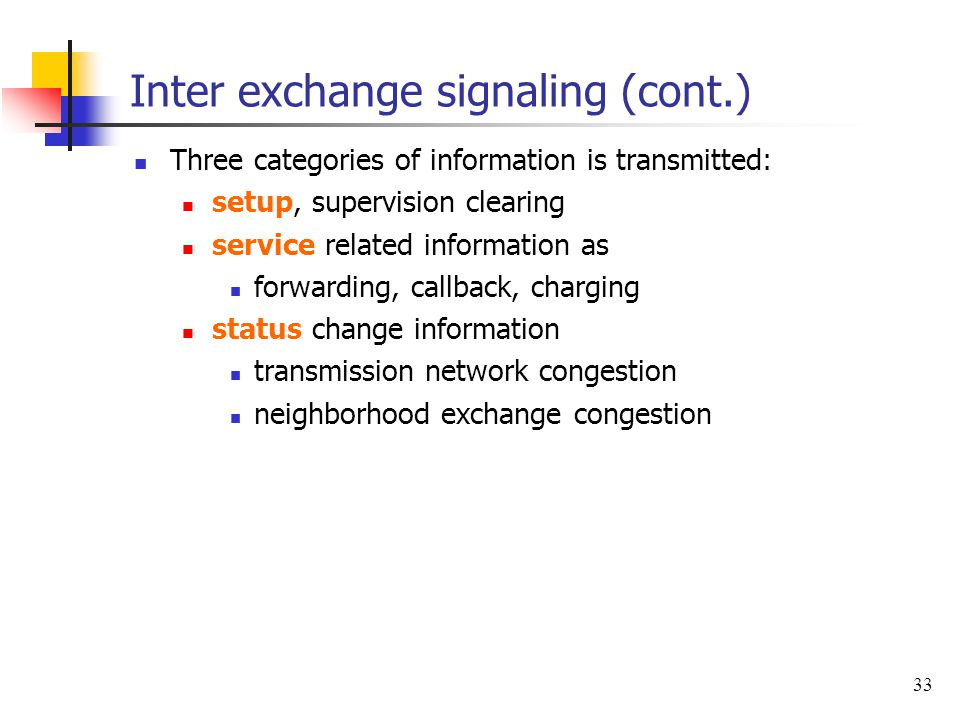 33 Inter exchange signaling (cont.) Three categories of information is transmitted: setup, supervision clearing service related information as forward