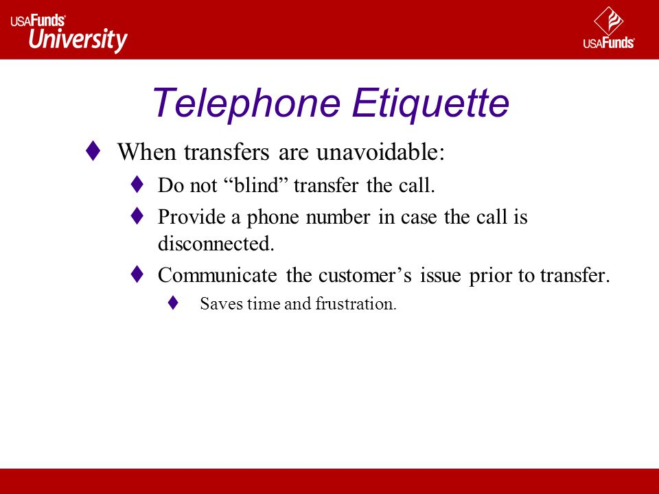 Telephone Etiquette When transfers are unavoidable: Do not blind transfer the call. Provide a phone number in case the call is disconnected. Communica