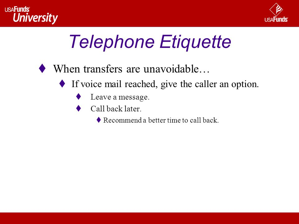 Telephone Etiquette When transfers are unavoidable… If voice mail reached, give the caller an option.