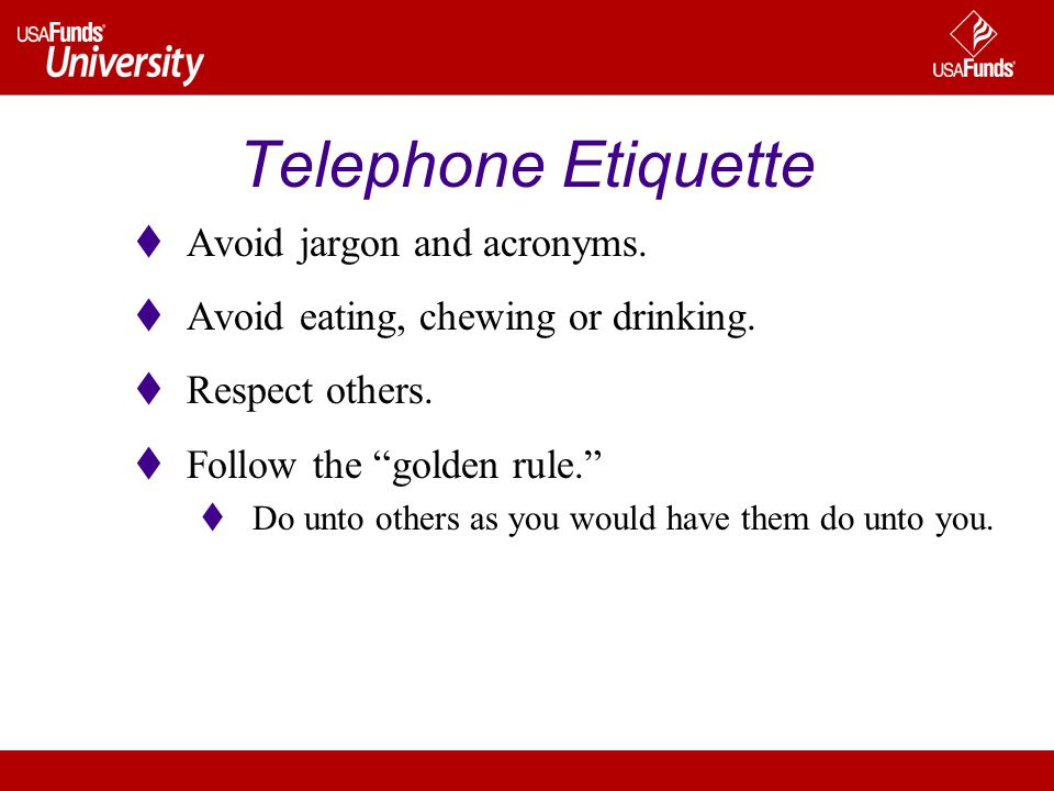 Telephone Etiquette Avoid jargon and acronyms. Avoid eating, chewing or drinking. Respect others. Follow the golden rule. Do unto others as you would