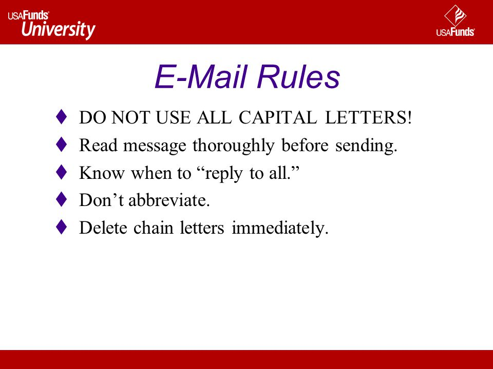 E-Mail Rules DO NOT USE ALL CAPITAL LETTERS! Read message thoroughly before sending. Know when to reply to all. Dont abbreviate. Delete chain letters