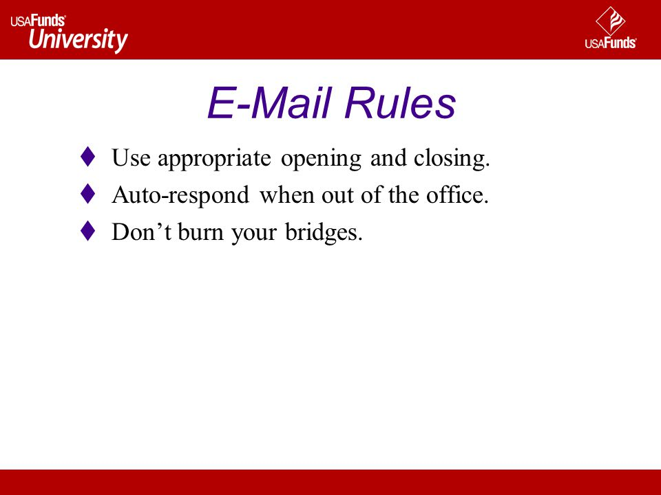 E-Mail Rules Use appropriate opening and closing. Auto-respond when out of the office. Dont burn your bridges.