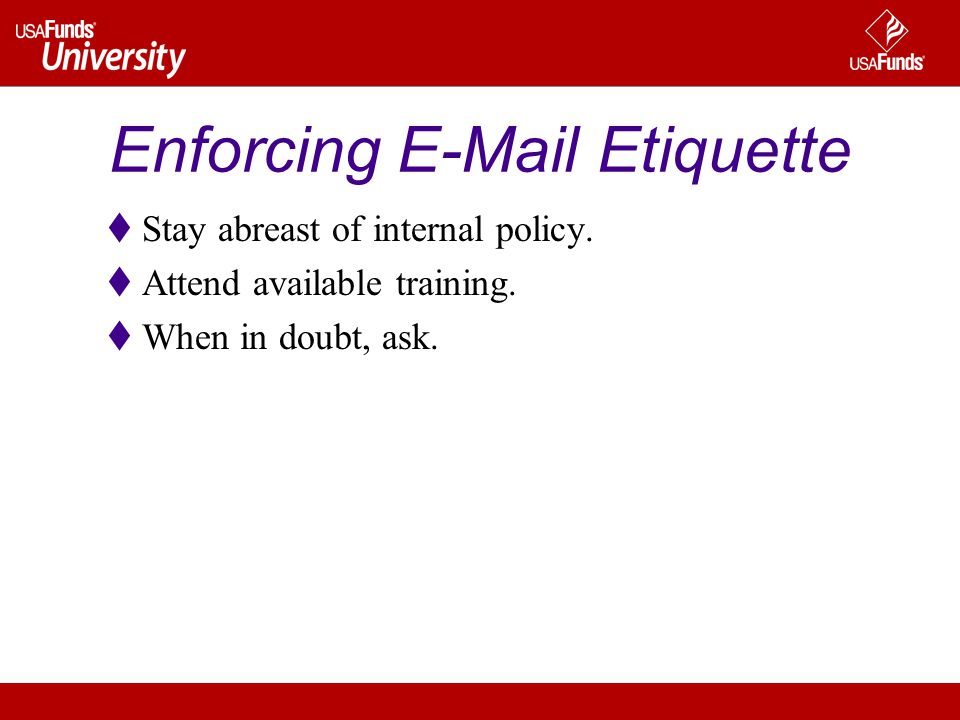 Enforcing E-Mail Etiquette Stay abreast of internal policy.