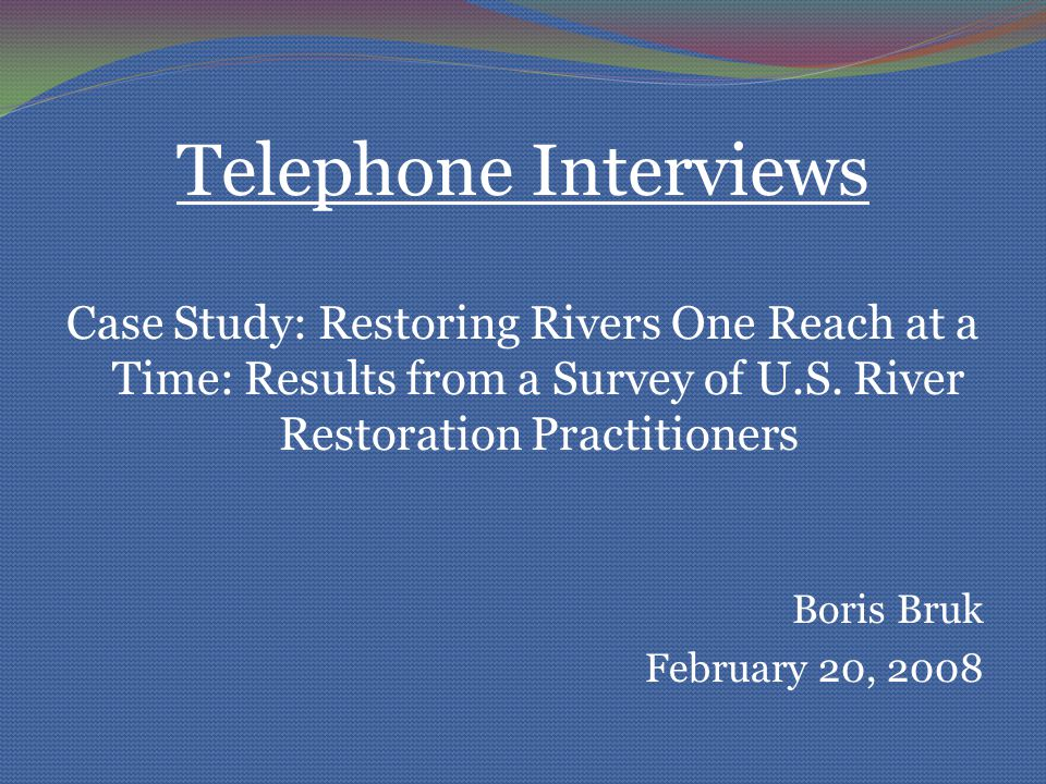 Telephone Interviews Case Study: Restoring Rivers One Reach at a Time: Results from a Survey of U.S. River Restoration Practitioners Boris Bruk Februa