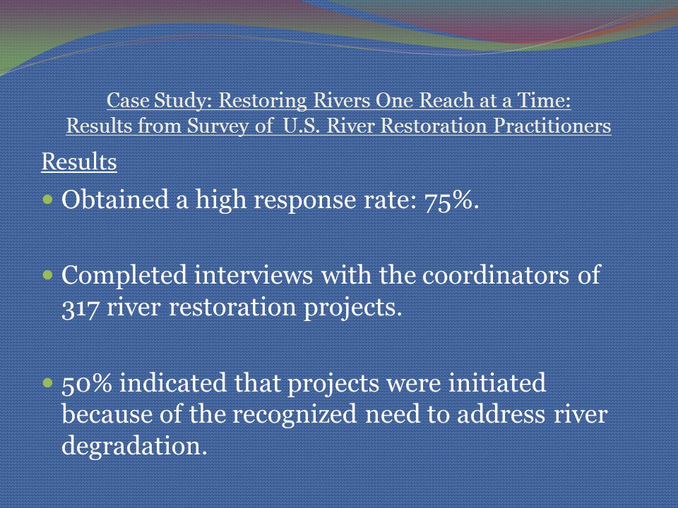 Case Study: Restoring Rivers One Reach at a Time: Results from Survey of U.S. River Restoration Practitioners Results Obtained a high response rate: 7