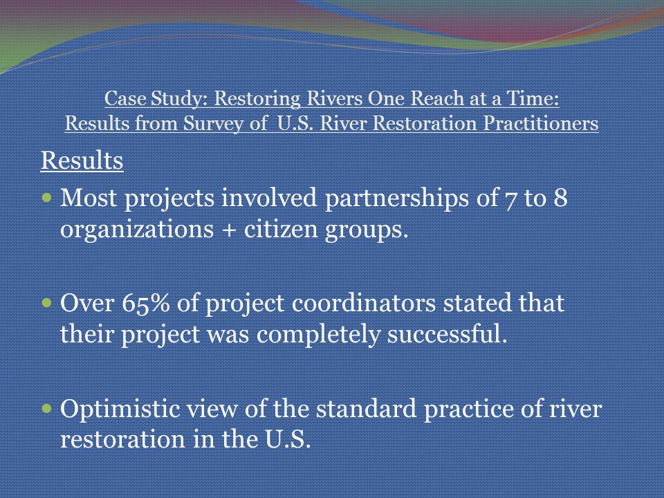 Case Study: Restoring Rivers One Reach at a Time: Results from Survey of U.S. River Restoration Practitioners Results Most projects involved partnersh
