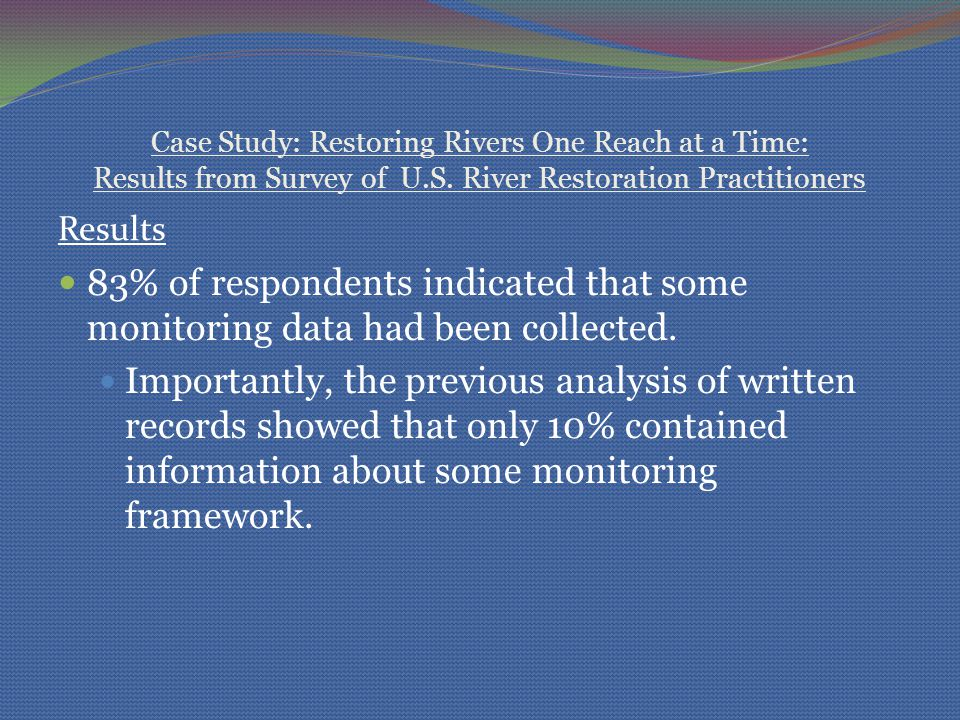Case Study: Restoring Rivers One Reach at a Time: Results from Survey of U.S. River Restoration Practitioners Results 83% of respondents indicated tha