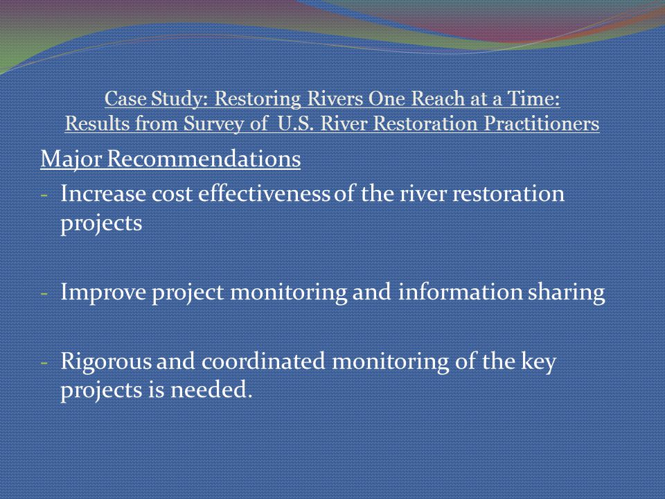 Case Study: Restoring Rivers One Reach at a Time: Results from Survey of U.S. River Restoration Practitioners Major Recommendations - Increase cost ef
