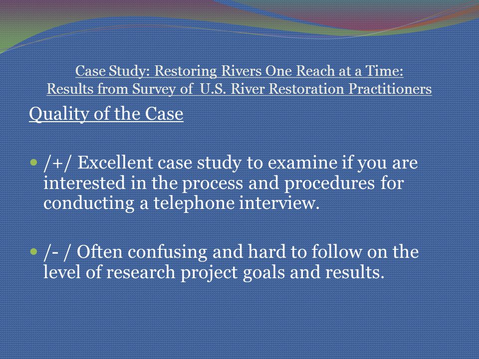 Case Study: Restoring Rivers One Reach at a Time: Results from Survey of U.S. River Restoration Practitioners Quality of the Case /+/ Excellent case s