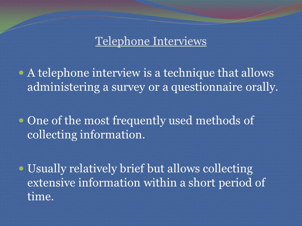 Telephone Interviews A telephone interview is a technique that allows administering a survey or a questionnaire orally. One of the most frequently use