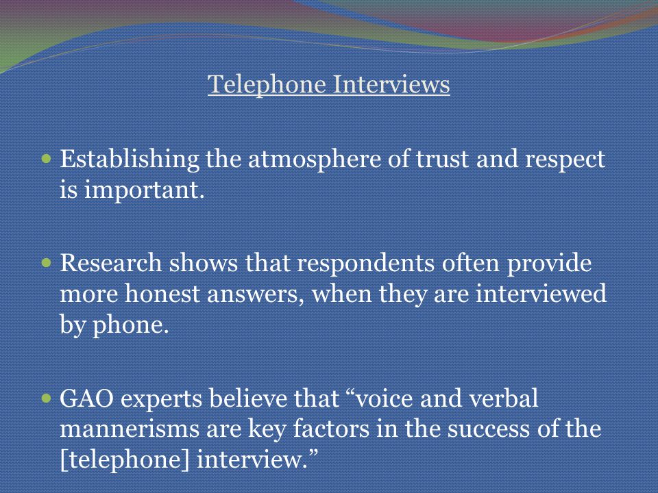 Telephone Interviews Establishing the atmosphere of trust and respect is important. Research shows that respondents often provide more honest answers,