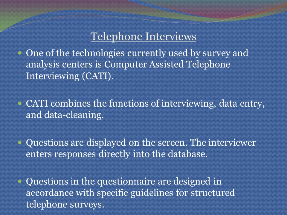 Telephone Interviews One of the technologies currently used by survey and analysis centers is Computer Assisted Telephone Interviewing (CATI). CATI co