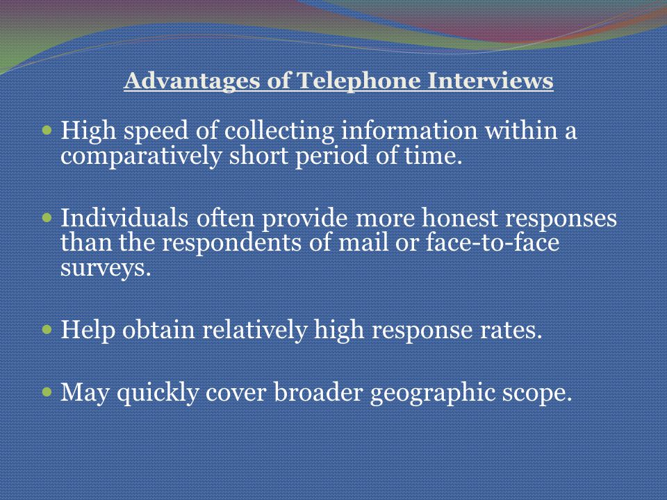 Advantages of Telephone Interviews High speed of collecting information within a comparatively short period of time.