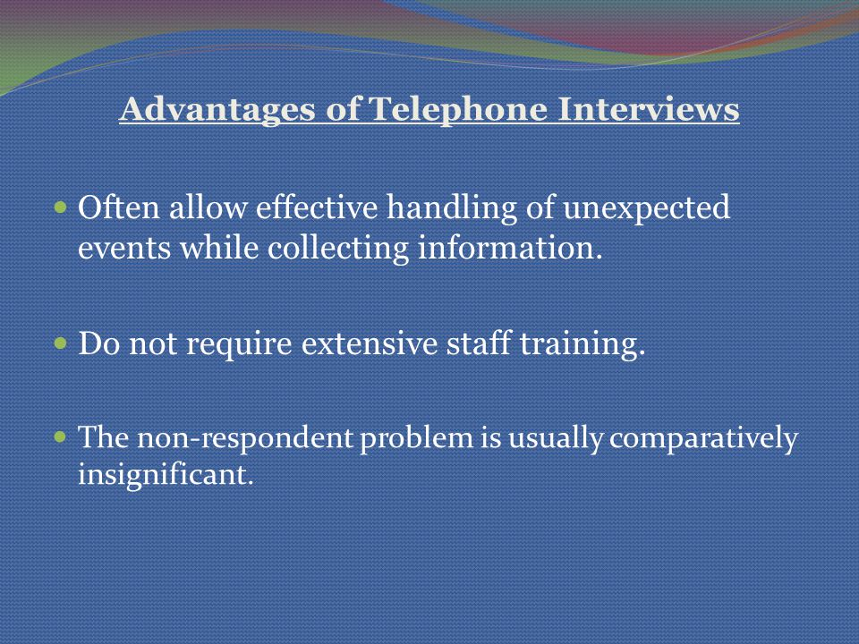 Advantages of Telephone Interviews Often allow effective handling of unexpected events while collecting information. Do not require extensive staff tr