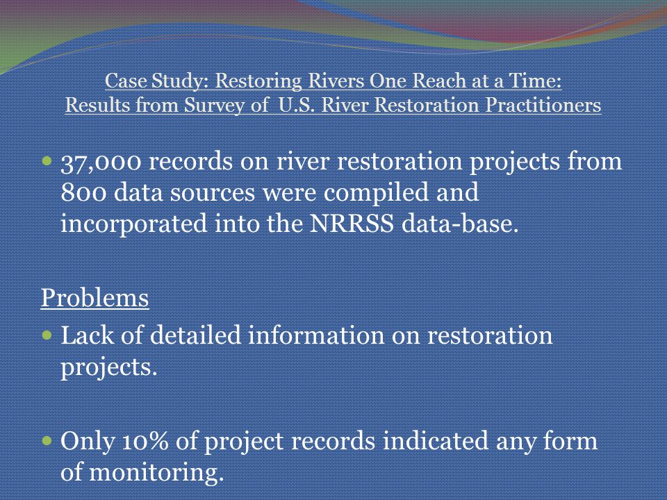 Case Study: Restoring Rivers One Reach at a Time: Results from Survey of U.S. River Restoration Practitioners 37,000 records on river restoration proj