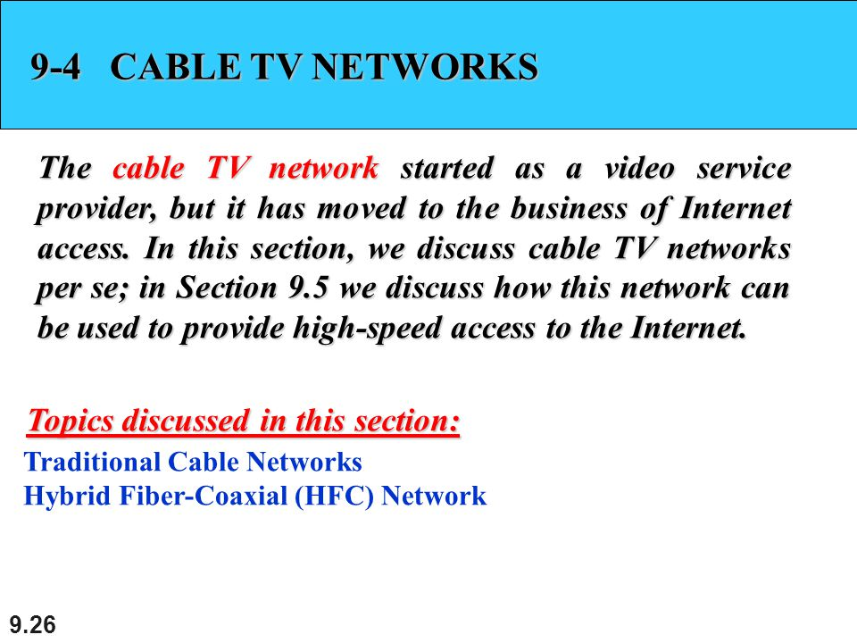 9.26 9-4 CABLE TV NETWORKS The cable TV network started as a video service provider, but it has moved to the business of Internet access. In this sect