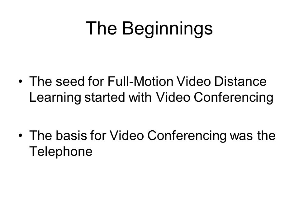 The Beginnings The seed for Full-Motion Video Distance Learning started with Video Conferencing The basis for Video Conferencing was the Telephone