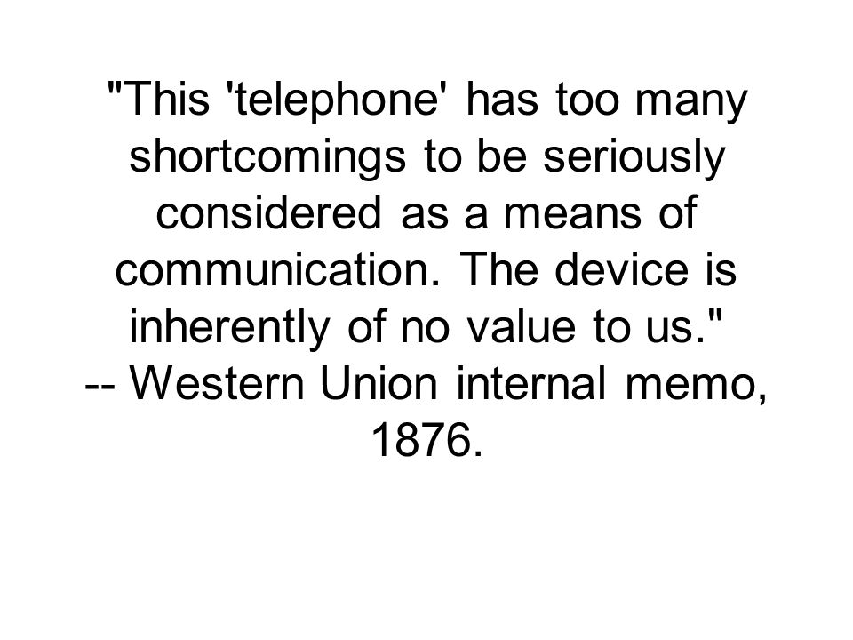 This telephone has too many shortcomings to be seriously considered as a means of communication.