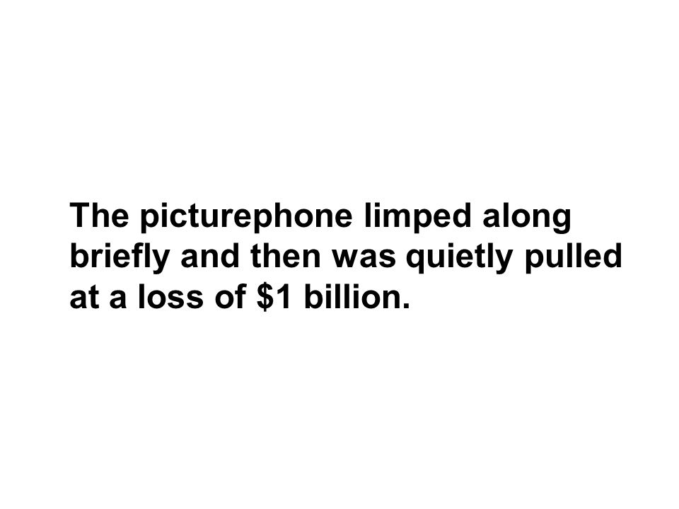 The picturephone limped along briefly and then was quietly pulled at a loss of $1 billion.