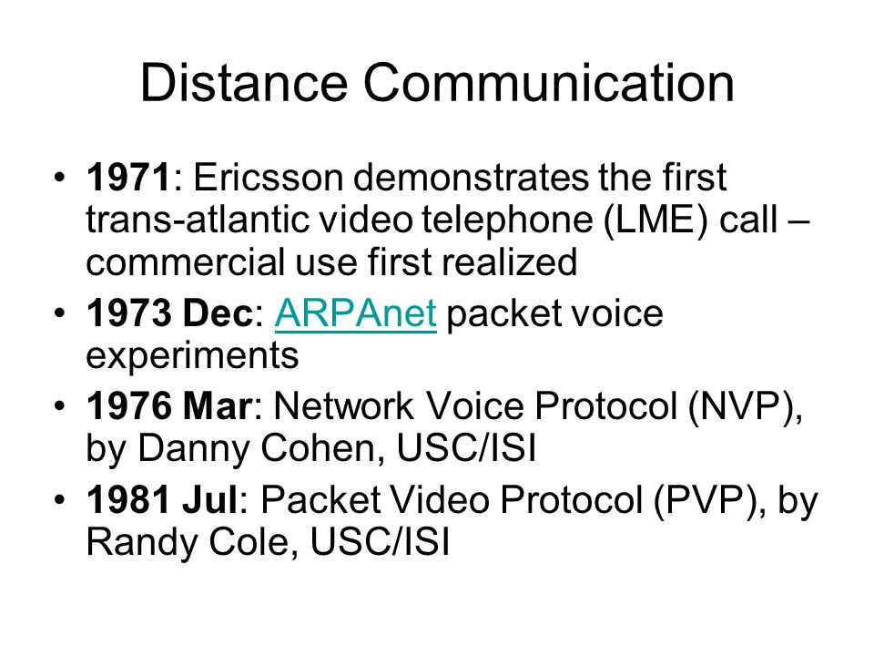 Distance Communication 1971: Ericsson demonstrates the first trans-atlantic video telephone (LME) call – commercial use first realized 1973 Dec: ARPAnet packet voice experimentsARPAnet 1976 Mar: Network Voice Protocol (NVP), by Danny Cohen, USC/ISI 1981 Jul: Packet Video Protocol (PVP), by Randy Cole, USC/ISI