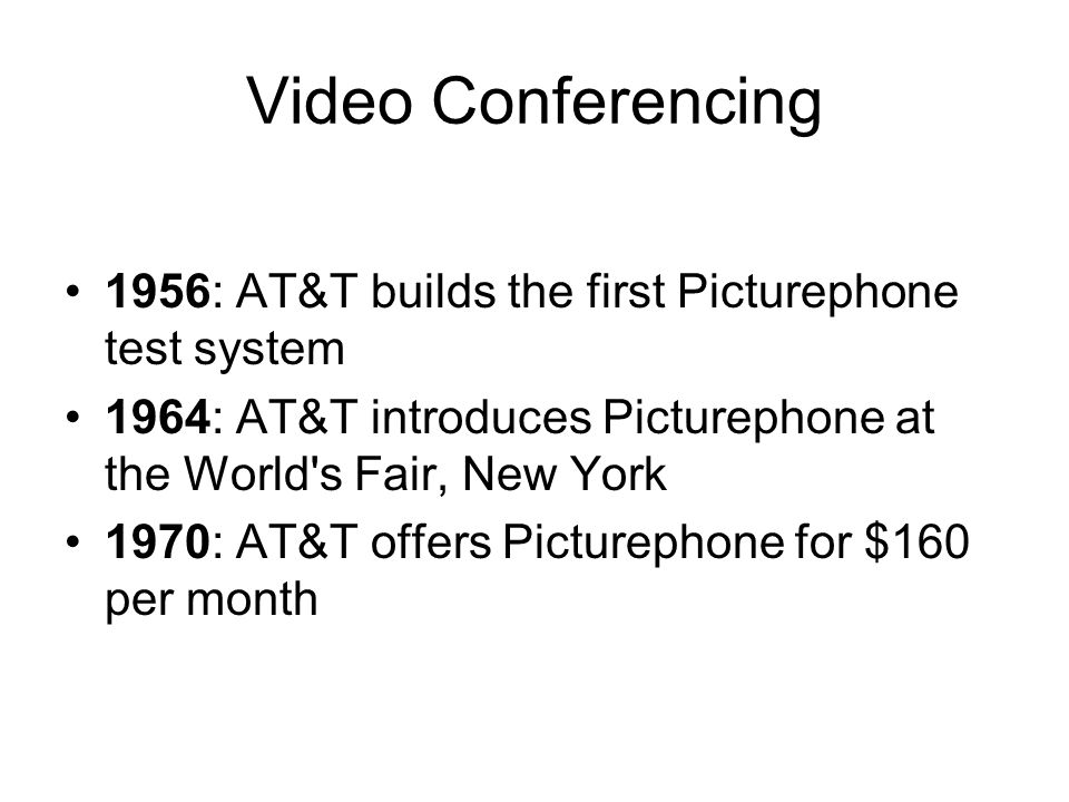 Video Conferencing 1956: AT&T builds the first Picturephone test system 1964: AT&T introduces Picturephone at the World s Fair, New York 1970: AT&T offers Picturephone for $160 per month