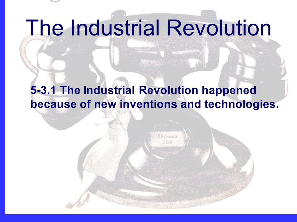 The Industrial Revolution Mrs. Jolliff The Industrial Revolution 5-3.1 The Industrial Revolution happened because of new inventions and technologies.