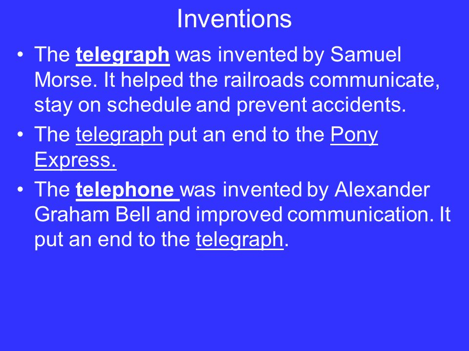Inventions The telegraph was invented by Samuel Morse. It helped the railroads communicate, stay on schedule and prevent accidents. The telegraph put