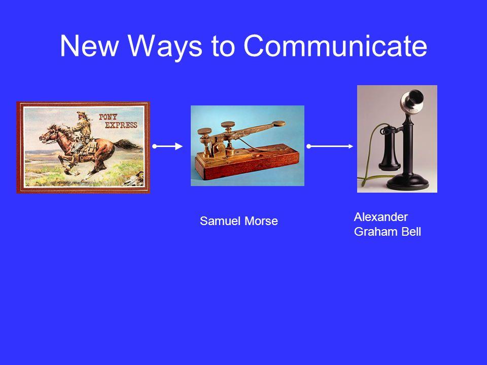 New Ways to Communicate Samuel Morse Alexander Graham Bell