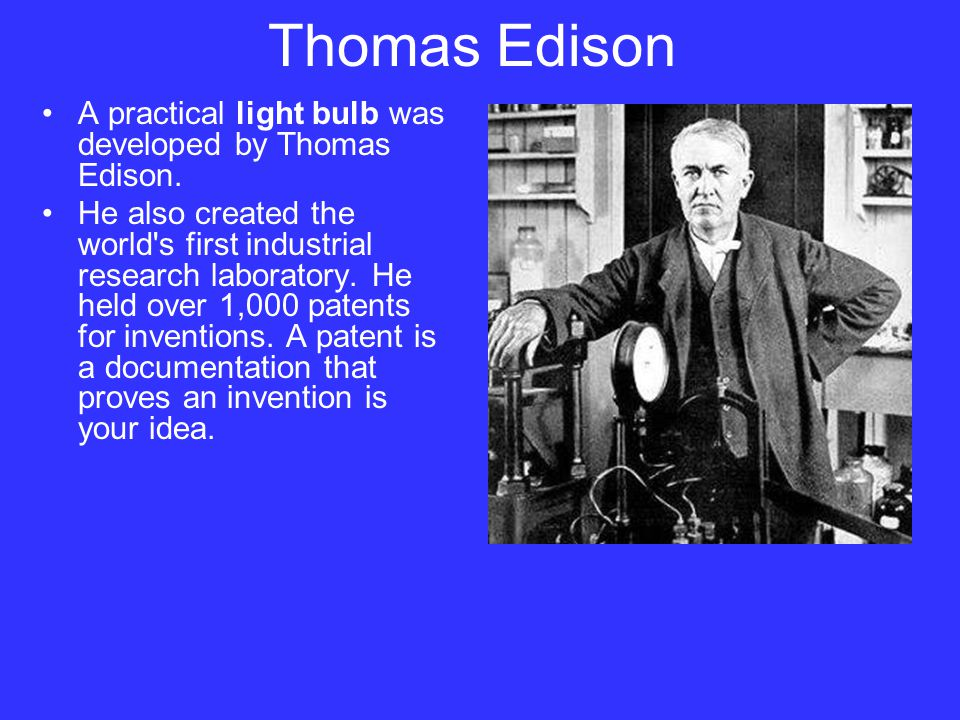 Thomas Edison A practical light bulb was developed by Thomas Edison. He also created the world's first industrial research laboratory. He held over 1,