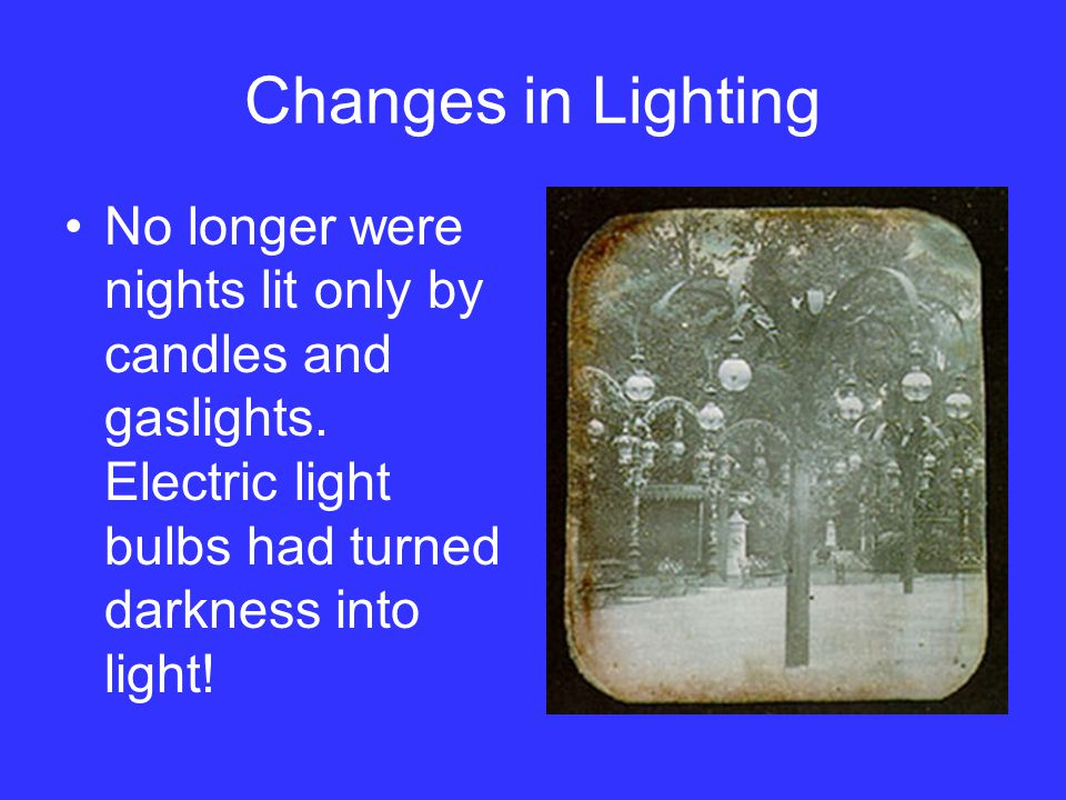 Changes in Lighting No longer were nights lit only by candles and gaslights. Electric light bulbs had turned darkness into light!