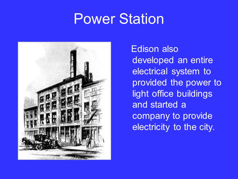 Power Station Edison also developed an entire electrical system to provided the power to light office buildings and started a company to provide elect