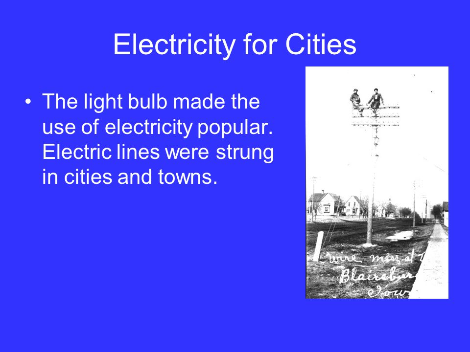Electricity for Cities The light bulb made the use of electricity popular. Electric lines were strung in cities and towns.