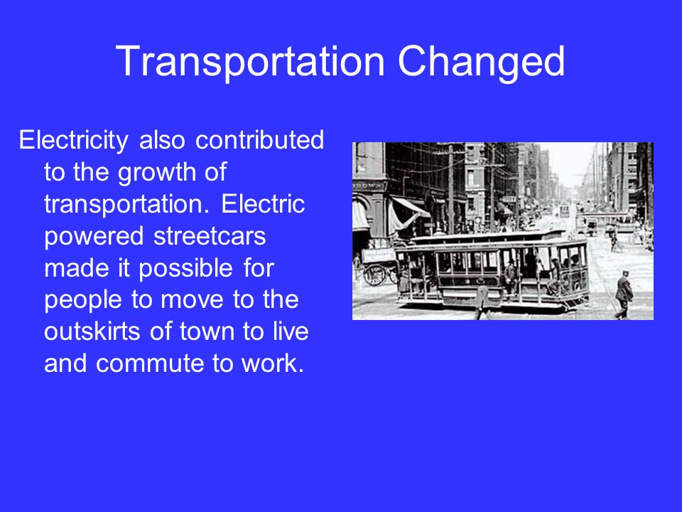 Transportation Changed Electricity also contributed to the growth of transportation. Electric powered streetcars made it possible for people to move t