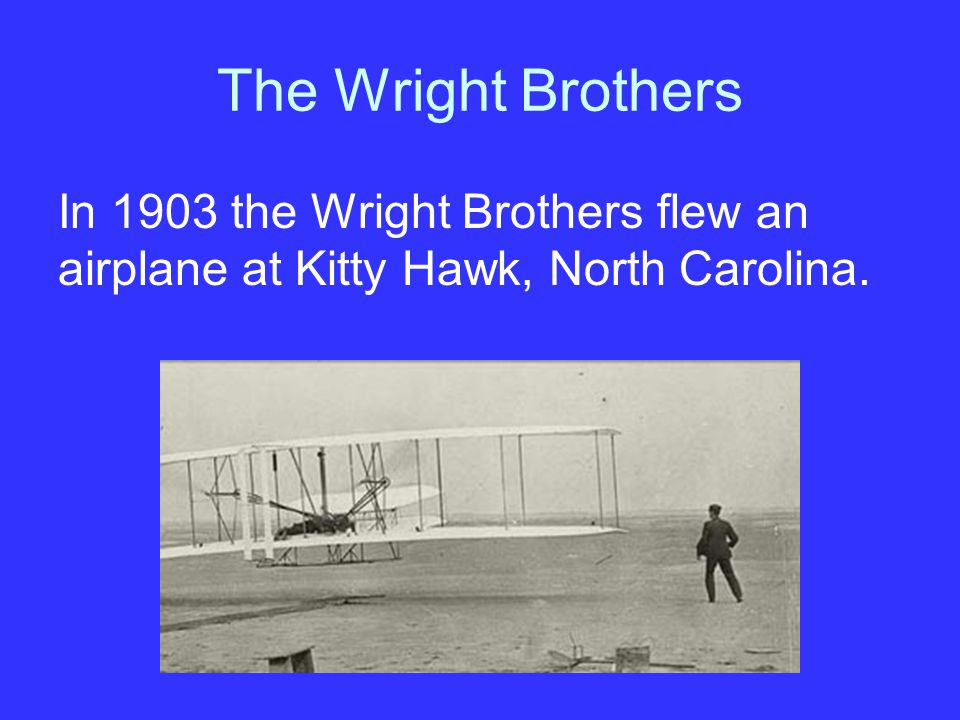 The Wright Brothers In 1903 the Wright Brothers flew an airplane at Kitty Hawk, North Carolina.